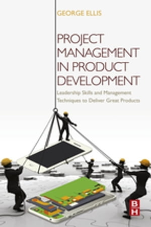 Project Management in Product Development Leadership Skills and Management Techniques to Deliver Great Products