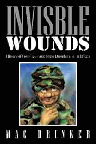 Invisble Wounds: History of Post-Traumatic Stress Disorder and Its Effects by Mac Drinker