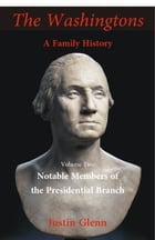 The Washingtons: A Family History: Volume 2: Notable Members of the Presidential Branch by Justin Glenn