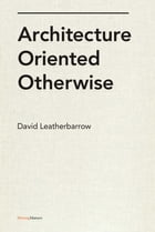 Architecture Oriented Otherwise by David Leatherbarrow