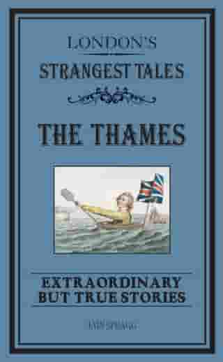 London's Strangest: The Thames: Extraordinary but true stories by Iain Spragg