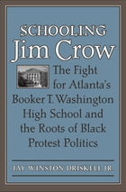 Schooling Jim Crow: The Fight for Atlanta's Booker T. Washington High School and the Roots of Black Protest Politics by Jay Winston Driskell Jr.
