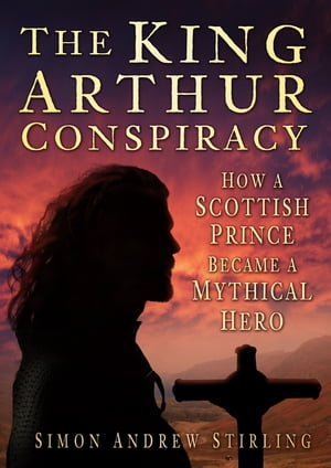 The King Arthur Conspiracy How a Scottish Prince Became a Mythical Hero