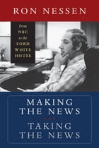 Making the News, Taking the News: From NBC to the Ford White House by Ron Nessen