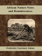 African Nature Notes and Reminiscences by Frederick Courteney Selous