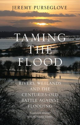 Book Taming the Flood: Rivers, Wetlands and the Centuries-Old Battle Against Flooding by Jeremy Purseglove