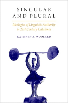 Book Singular and Plural: Ideologies of Linguistic Authority in 21st Century Catalonia by Kathryn A. Woolard