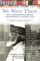 We Were There: Voices of African American Veterans, from World War II to the War in Iraq by Yvonne Latty