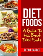 Diet Foods: A Guide To the Best Diet Foods by Debra Barger