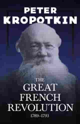 The Great French Revolution - 1789–1793: With an Excerpt from Comrade Kropotkin by Victor Robinson
