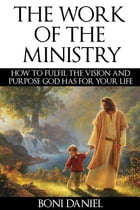 The Work of the Ministry: How to fulfil the Vision and Purpose God has for Your Life by Boni Daniel