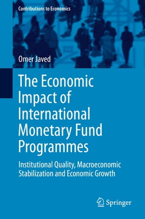 The Economic Impact of International Monetary Fund Programmes: Institutional Quality, Macroeconomic Stabilization and Economic Growth by Omer Javed