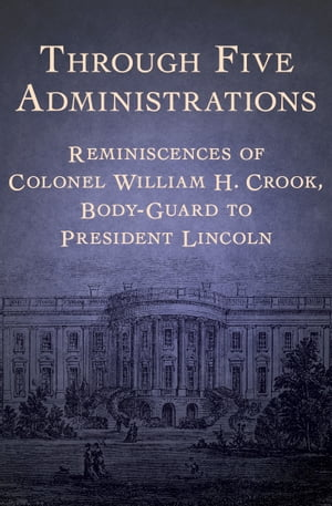 Through Five Administrations Reminiscences of Colonel William H. Crook,  Body-Guard to President Lincoln