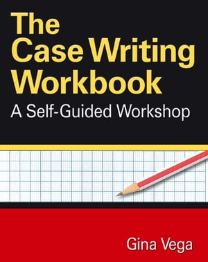 The Case Writing Workbook A Self-Guided Workshop