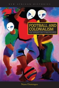 Football and Colonialism: Body and Popular Culture in Urban Mozambique