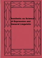 Aesthetic as Science of Expression and General Linguistic by Benedetto Croce