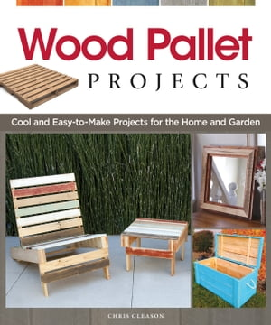 Wood Pallet Projects: Cool and Easy-to-Make Projects for the Home and Garden by Chris Gleason