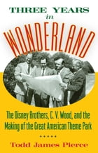 Three Years in Wonderland: The Disney Brothers, C. V. Wood, and the Making of the Great American…
