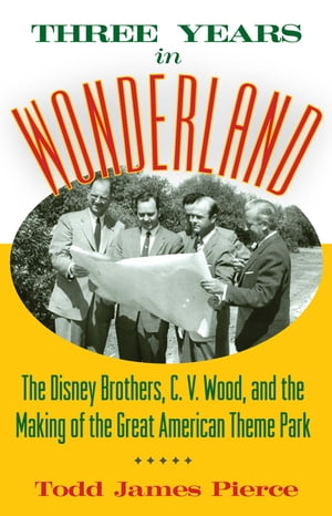 Three Years in Wonderland The Disney Brothers,  C. V. Wood,  and the Making of the Great American Theme Park