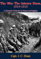 The War The Infantry Knew, 1914-1919: A Chronicle Of Service In France And Belgium by Capt. J. C. Dunn