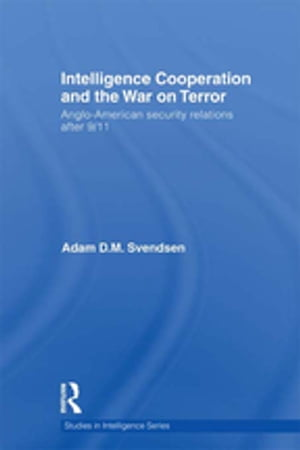 Intelligence Cooperation and the War on Terror Anglo-American Security Relations after 9/11