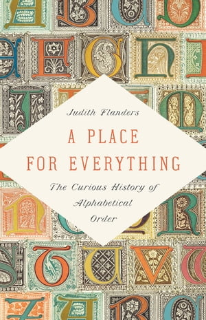 A Place for Everything: The Curious History of Alphabetical Order de Judith Flanders