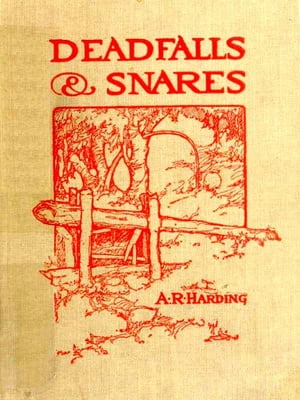 Deadfalls and Snares [Illustrated] A Book of Instruction for Trappers about These and Other Home-made Traps