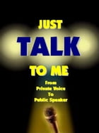 JUST TALK TO ME...: From Private Voice to Public Speaker by Peter Settelen