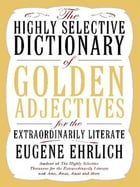 The Highly Selective Dictionary of Golden Adjectives: For the Extraordinarily Literate by Eugene Ehrlich