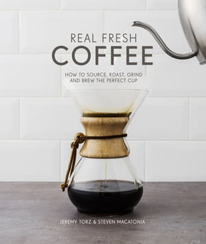 Real Fresh Coffee How to source, roast, grind and brew the perfect cup