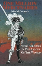 One Million Mercernaries: Swiss Soldiers in the Armies of the World by John McCormack