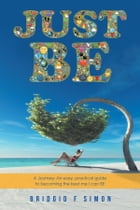 Just Be: A Journey: an Easy, Practical Guide to Becoming the Best Me I Can Be by Bridgid F Simon