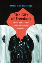 The Gift of Freedom: War, Debt, and Other Refugee Passages by Mimi Thi Nguyen