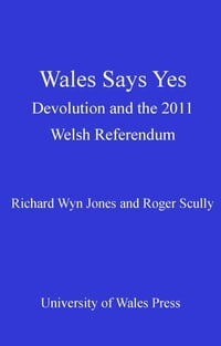 Wales Says Yes: Devolution and the 2011 Welsh Referendum