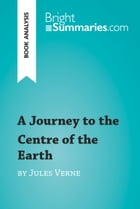 A Journey to the Centre of the Earth by Jules Verne (Book Analysis): Detailed Summary, Analysis and Reading Guide by Bright Summaries