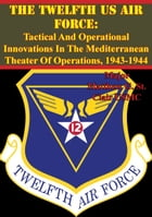 The Twelfth US Air Force: Tactical And Operational Innovations In The Mediterranean Theater Of Operations, 1943-1944 by Major Matthew G. St. Clair USMC