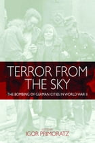 Terror From the Sky: The Bombing of German Cities in World War II by Igor Primoratz