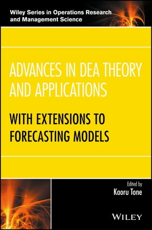Advances in DEA Theory and Applications: With Extensions to Forecasting Models by Kaoru Tone