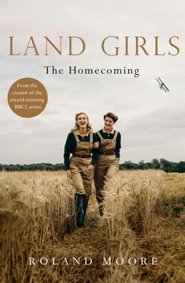 Book Land Girls: The Homecoming: From the creator of the award-winning BBC1 period drama by Roland Moore