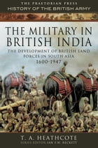 The Military in British India: The Development of British Land Forces in South Asia 1600-1947 by T A Heathcote