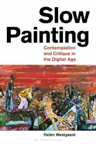 Slow Painting: Contemplation and Critique in the Digital Age by Helen Westgeest