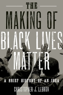 Book The Making of Black Lives Matter: A Brief History of an Idea by Christopher J. Lebron