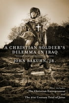 A Christian Soldier's Dilemma in Iraq: The Christian Entrepreneur and The 21st Century Trial of Jesus by John Bakuhn, Jr.