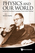 Physics and Our World: Reissue of the Proceedings of a Symposium in Honor of Victor F Weisskopf by Kerson Huang