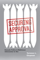 Securing Approval: Domestic Politics and Multilateral Authorization for War by Terrence L. Chapman