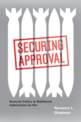 Book Securing Approval: Domestic Politics and Multilateral Authorization for War by Terrence L. Chapman