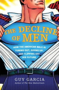 The Decline of Men: How the American Male Is Getting Axed, Giving Up, and Flipping Off His Future