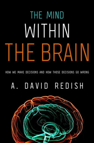 The Mind within the Brain How We Make Decisions and How those Decisions Go Wrong