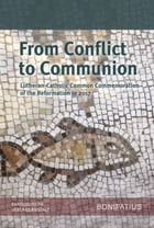 From Conflict to Communion – Including Common Prayer: Lutheran-Catholic Common Commemoration of the Reformation in 2017 Report of the Lutheran-Roman Catholic Commission on Unity by The Lutheran World Federation