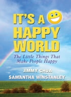 It's a Happy World: The Little Things That Make People Happy by Jimmy Chua